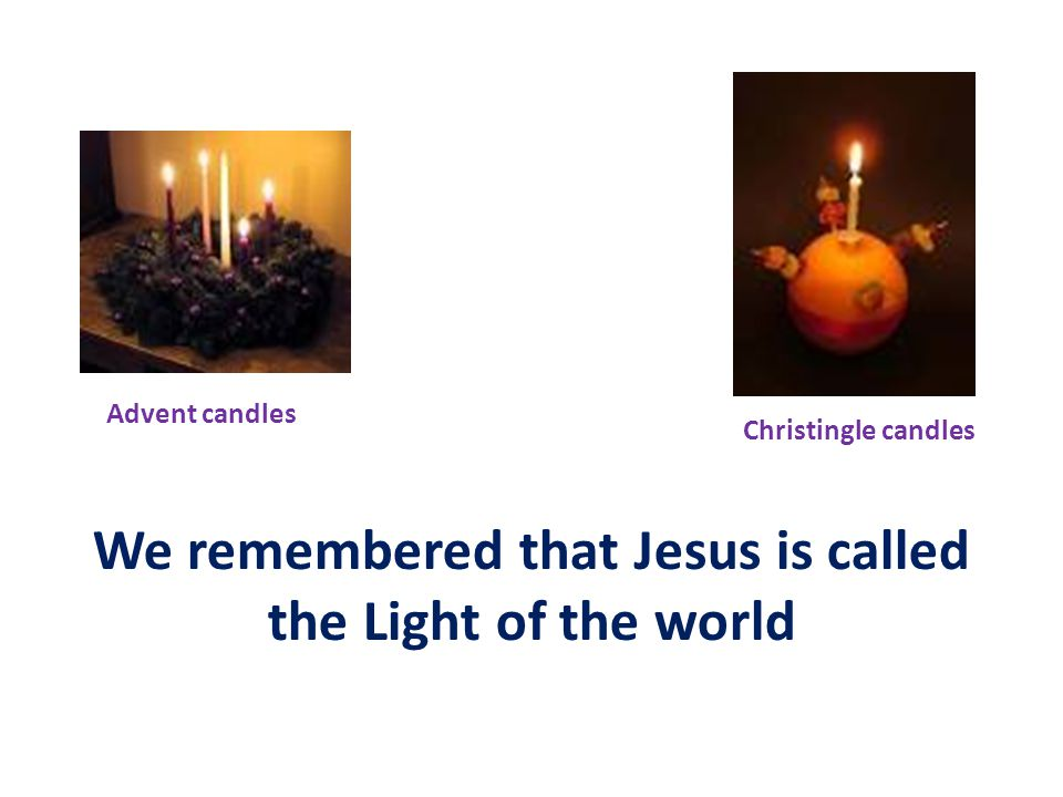 We remembered that Jesus is called the Light of the world Advent candles Christingle candles