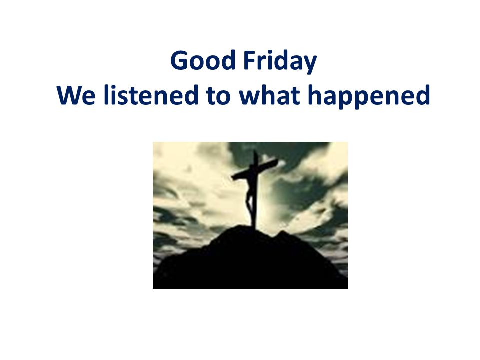 Good Friday We listened to what happened