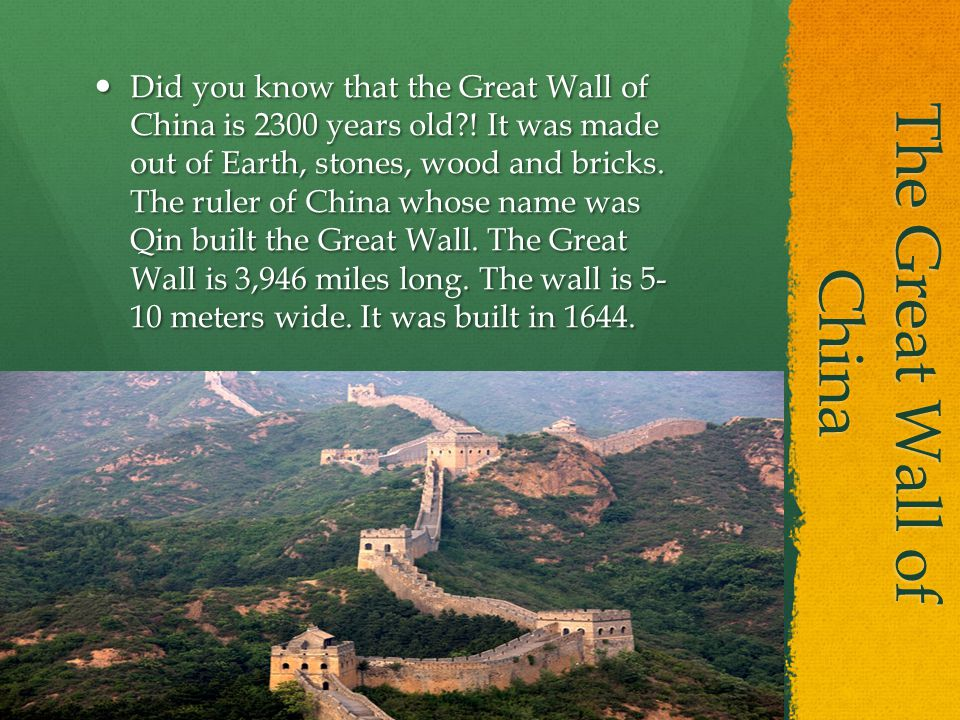The Great Wall of China Did you know that the Great Wall of China is 2300 years old?! It was made out of Earth, stones, wood and bricks. The ruler of