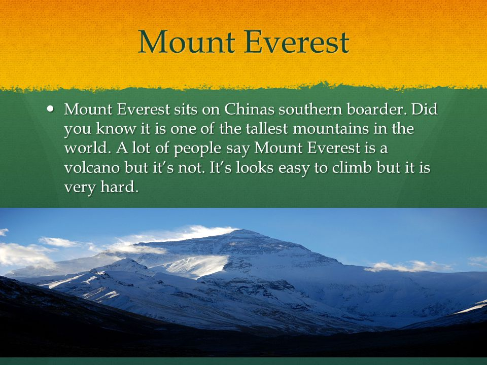 Mount Everest Mount Everest sits on Chinas southern boarder. Did you know it is one of the tallest mountains in the world. A lot of people say Mount E