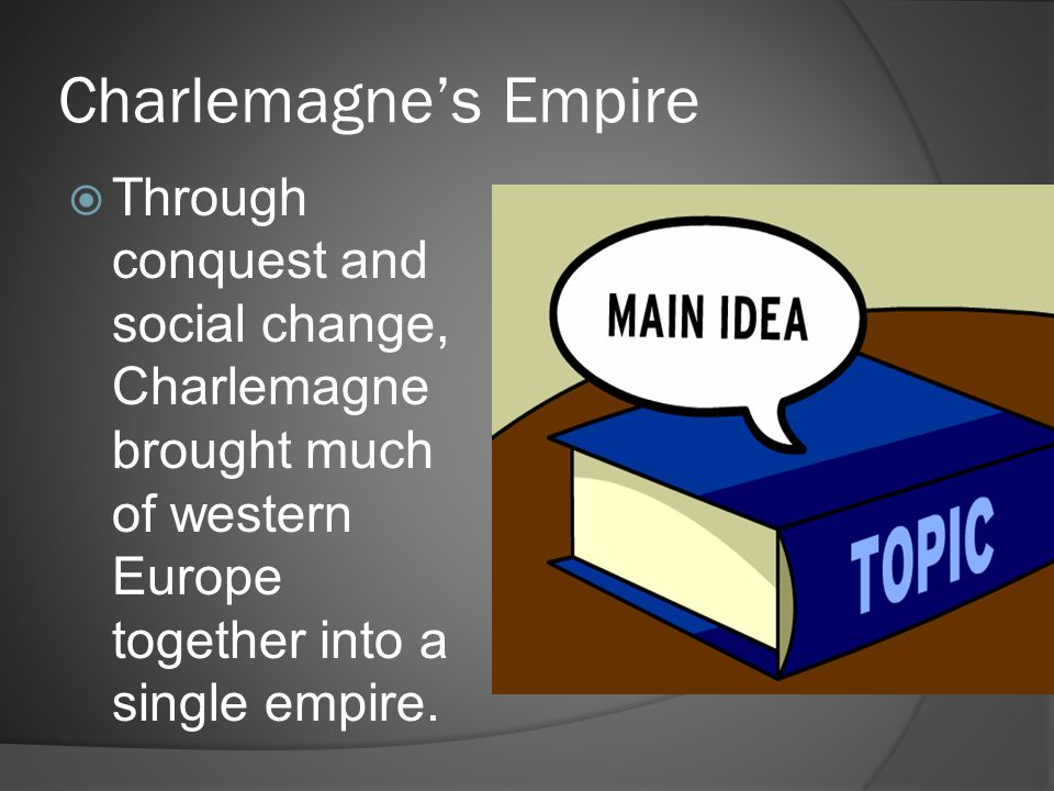 Charlemagne's Empire  Through conquest and social change, Charlemagne brought much of western Europe together into a single empire.