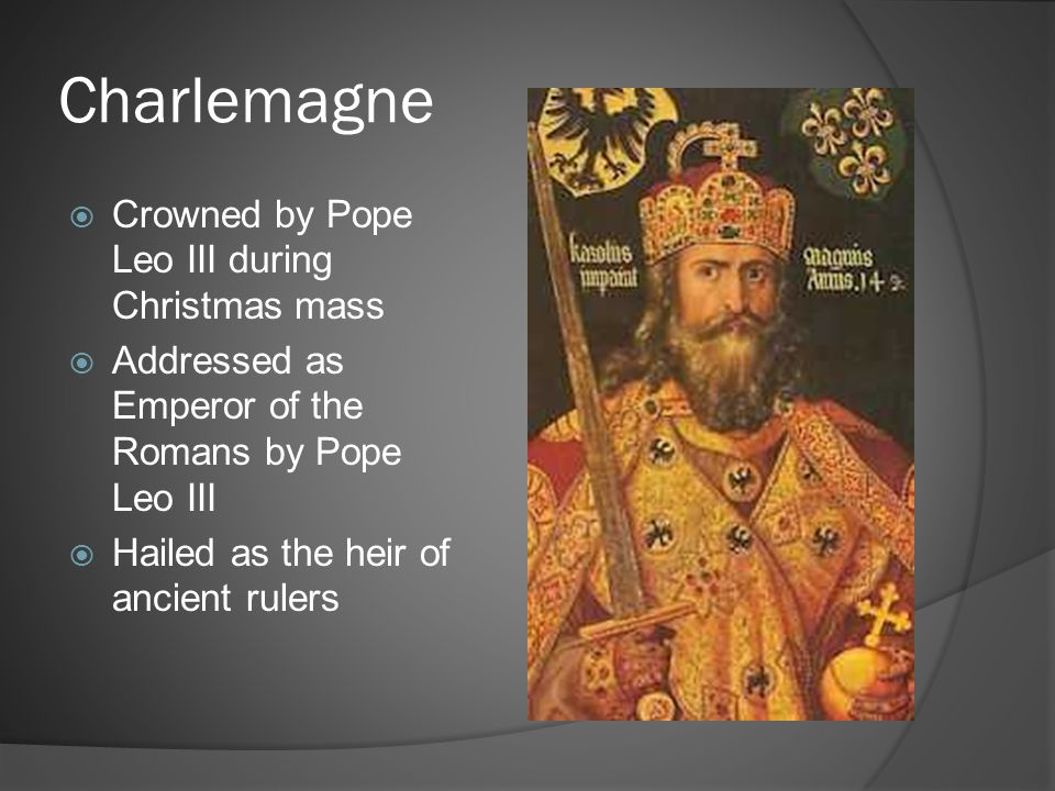 Charlemagne  Crowned by Pope Leo III during Christmas mass  Addressed as Emperor of the Romans by Pope Leo III  Hailed as the heir of ancient ruler