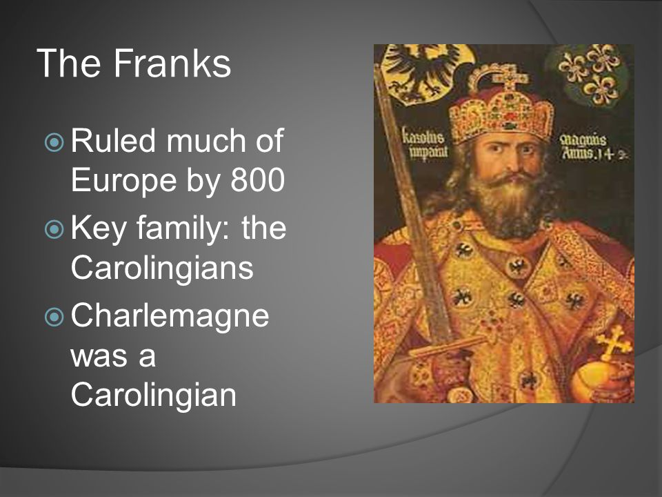 The Franks  Ruled much of Europe by 800  Key family: the Carolingians  Charlemagne was a Carolingian