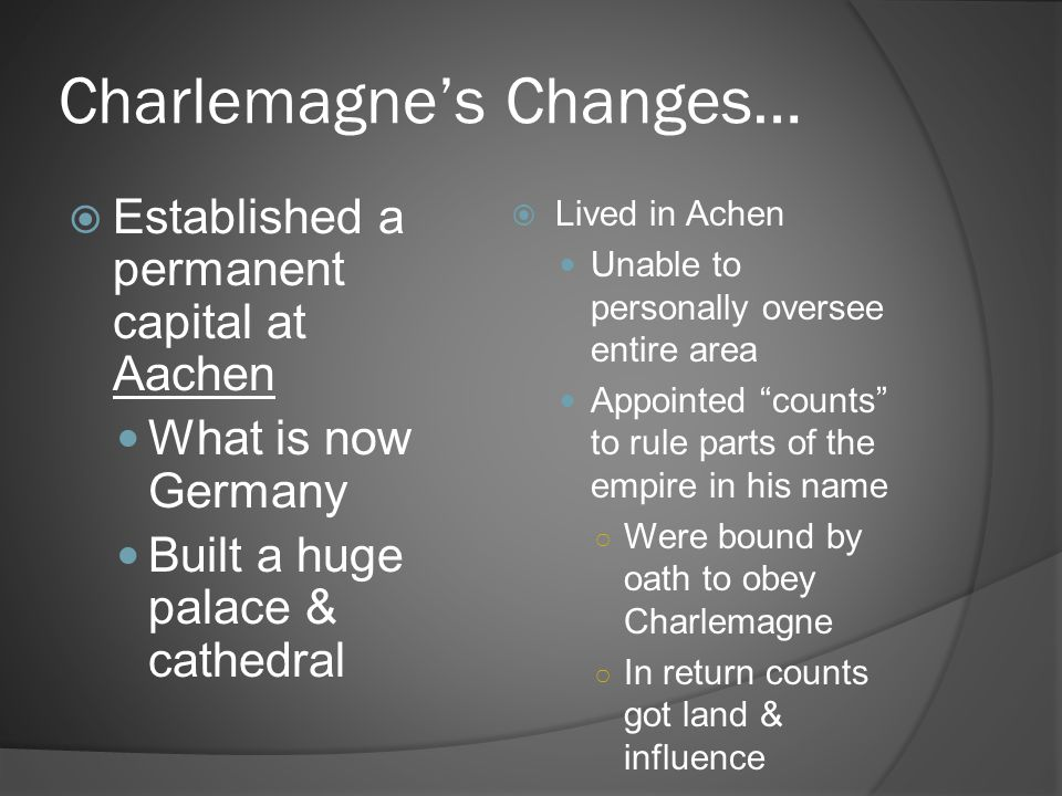 Charlemagne's Changes…  Established a permanent capital at Aachen What is now Germany Built a huge palace & cathedral  Lived in Achen Unable to pers