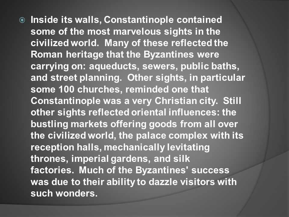  Inside its walls, Constantinople contained some of the most marvelous sights in the civilized world. Many of these reflected the Roman heritage that