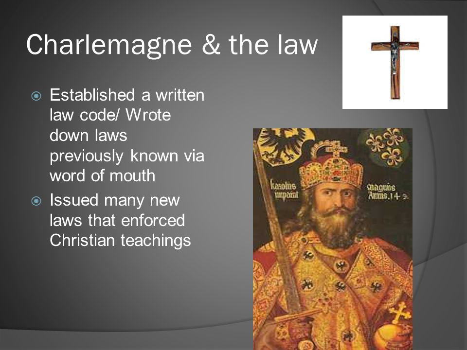 Charlemagne & the law  Established a written law code/ Wrote down laws previously known via word of mouth  Issued many new laws that enforced Christ