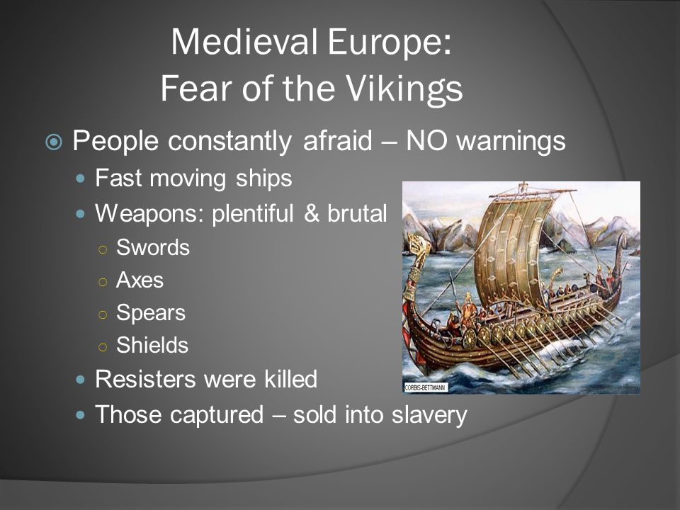 Medieval Europe: Fear of the Vikings  People constantly afraid – NO warnings Fast moving ships Weapons: plentiful & brutal ○ Swords ○ Axes ○ Spears ○