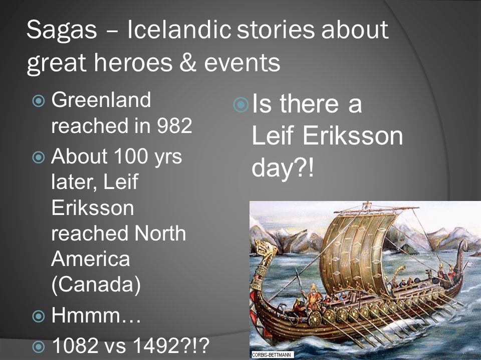 Sagas – Icelandic stories about great heroes & events  Greenland reached in 982  About 100 yrs later, Leif Eriksson reached North America (Canada) 