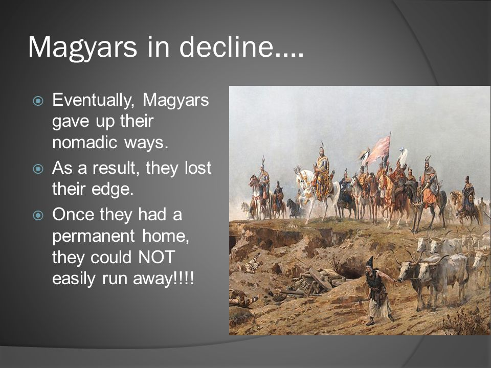Magyars in decline….  Eventually, Magyars gave up their nomadic ways.  As a result, they lost their edge.  Once they had a permanent home, they cou