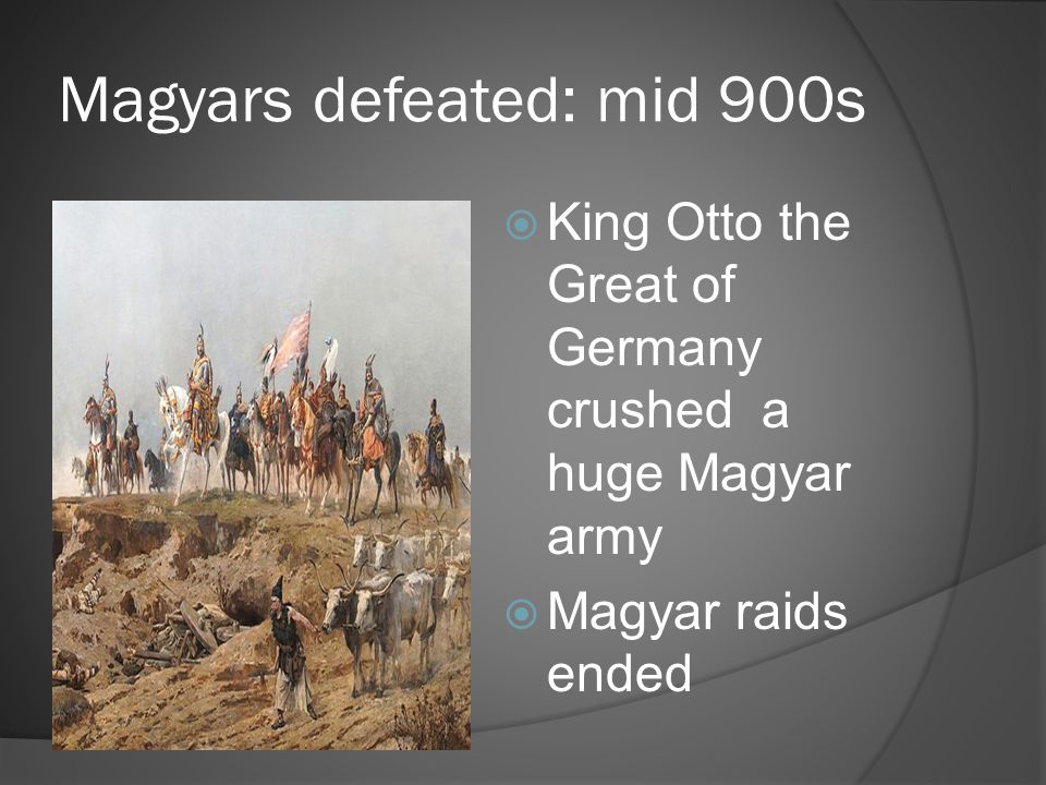 Magyars defeated: mid 900s  King Otto the Great of Germany crushed a huge Magyar army  Magyar raids ended