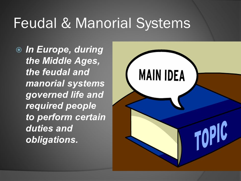Feudal & Manorial Systems  In Europe, during the Middle Ages, the feudal and manorial systems governed life and required people to perform certain du