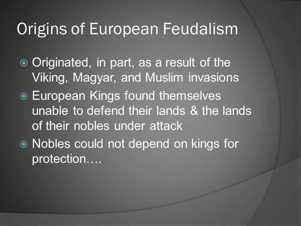 Origins of European Feudalism  Originated, in part, as a result of the Viking, Magyar, and Muslim invasions  European Kings found themselves unable
