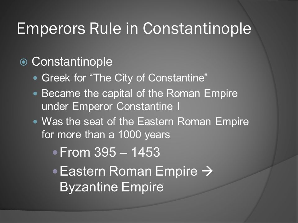 "Emperors Rule in Constantinople  Constantinople Greek for ""The City of Constantine"" Became the capital of the Roman Empire under Emperor Constantine"