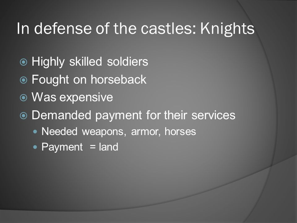 In defense of the castles: Knights  Highly skilled soldiers  Fought on horseback  Was expensive  Demanded payment for their services Needed weapon