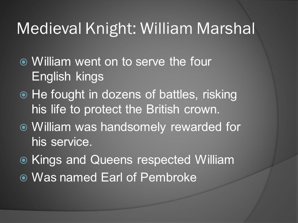 Medieval Knight: William Marshal  William went on to serve the four English kings  He fought in dozens of battles, risking his life to protect the B