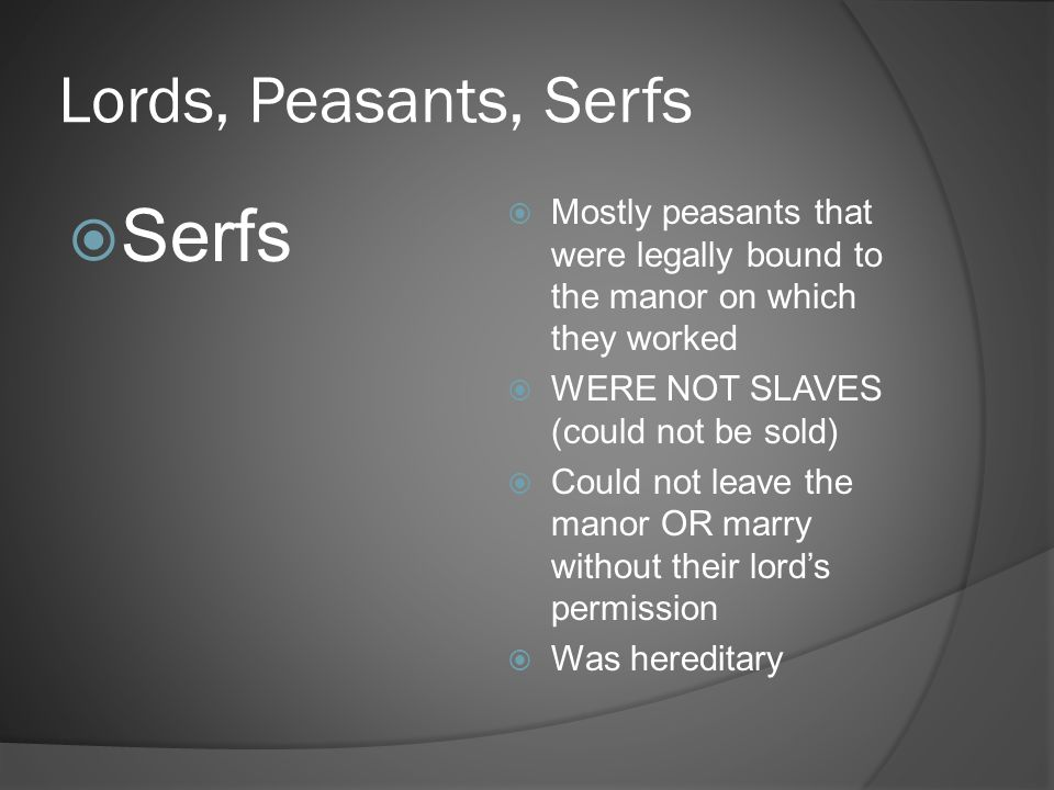 Lords, Peasants, Serfs  Serfs  Mostly peasants that were legally bound to the manor on which they worked  WERE NOT SLAVES (could not be sold)  Cou