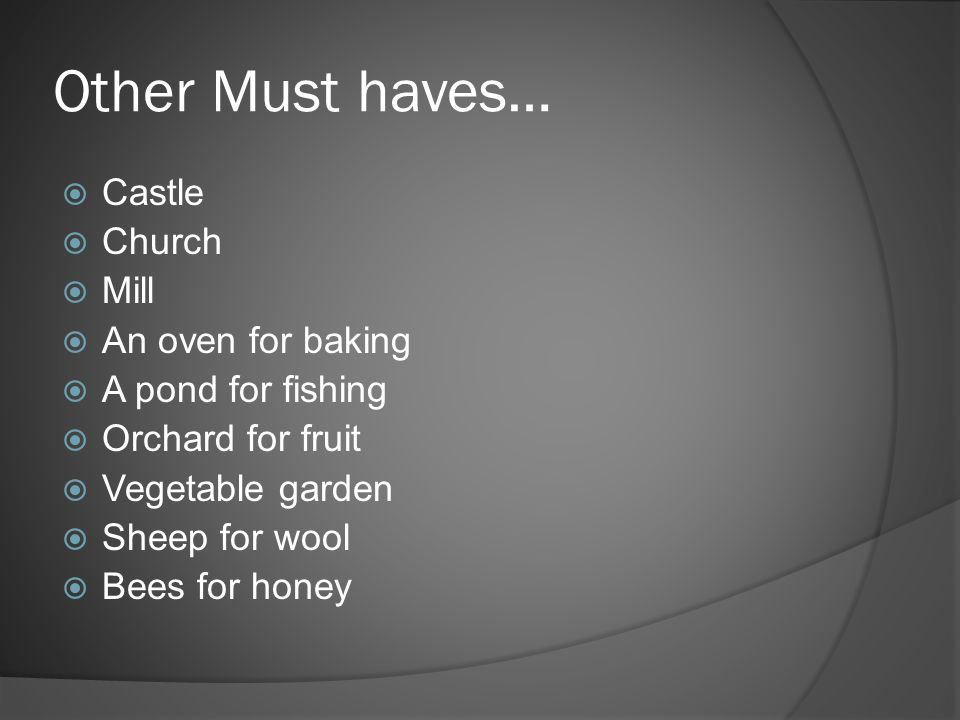 Other Must haves…  Castle  Church  Mill  An oven for baking  A pond for fishing  Orchard for fruit  Vegetable garden  Sheep for wool  Bees for honey