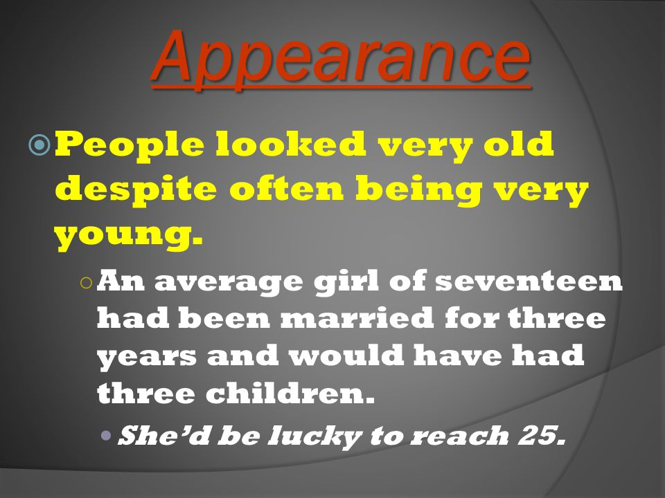 Appearance  People looked very old despite often being very young. ○ An average girl of seventeen had been married for three years and would have had