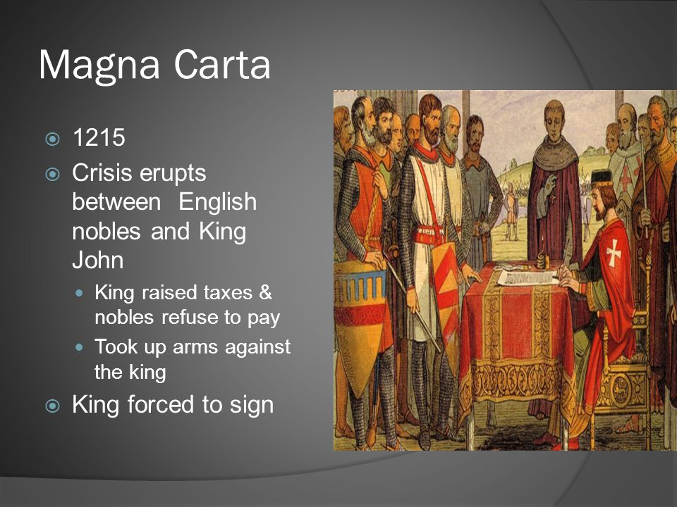 Magna Carta  1215  Crisis erupts between English nobles and King John King raised taxes & nobles refuse to pay Took up arms against the king  King