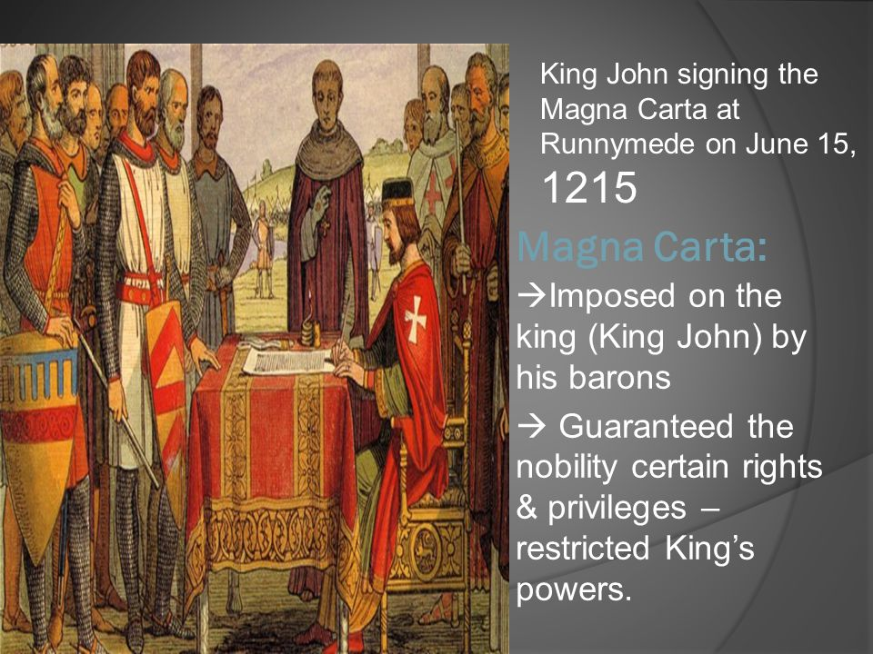 Magna Carta:  Imposed on the king (King John) by his barons  Guaranteed the nobility certain rights & privileges – restricted King's powers. King Jo