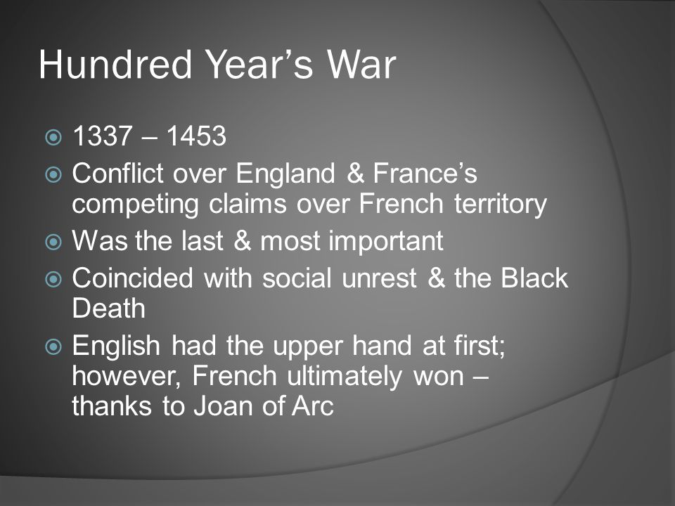 Hundred Year's War  1337 – 1453  Conflict over England & France's competing claims over French territory  Was the last & most important  Coincided