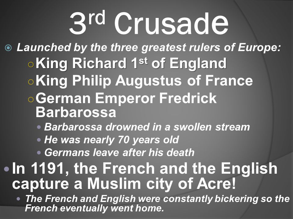 3 rd Crusad e  Launched by the three greatest rulers of Europe: ○ King Richard 1 st of England ○ King Philip Augustus of France ○ German Emperor Fred
