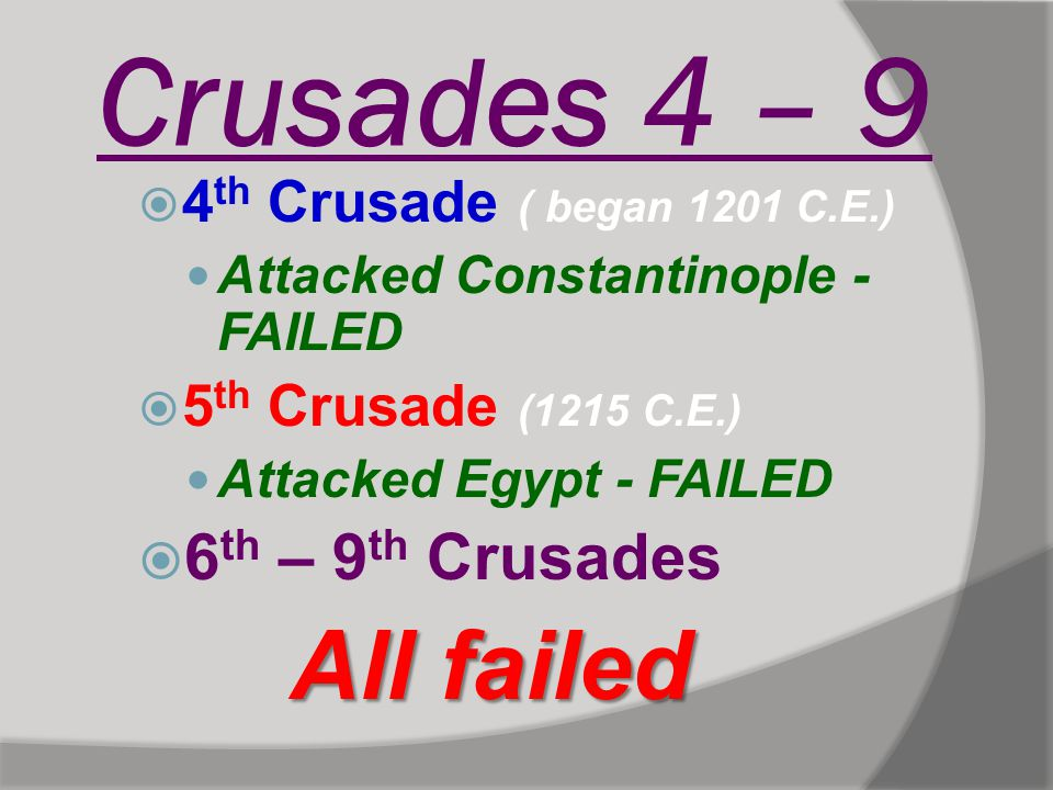 Crusades 4 – 9  4 th Crusade ( began 1201 C.E.) Attacked Constantinople - FAILED  5 th Crusade (1215 C.E.) Attacked Egypt - FAILED  6 th – 9 th Cru
