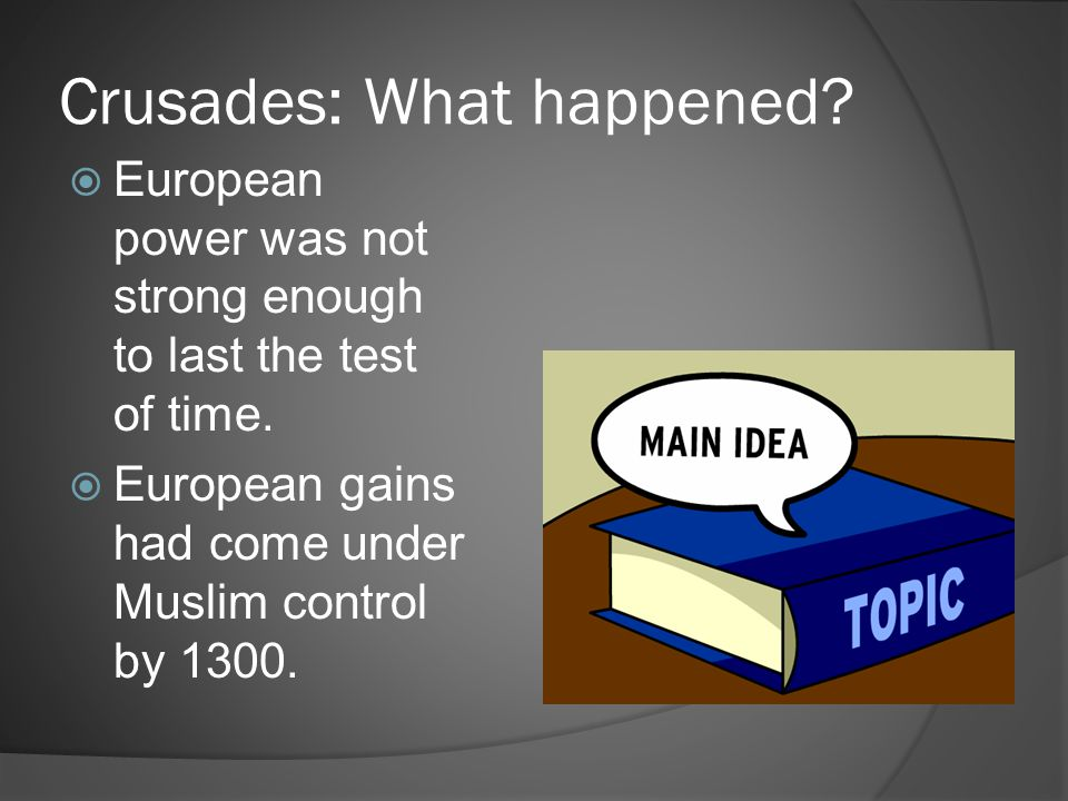Crusades: What happened?  European power was not strong enough to last the test of time.  European gains had come under Muslim control by 1300.