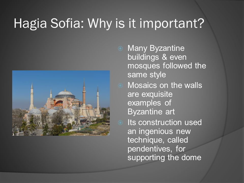 Hagia Sofia: Why is it important?  Many Byzantine buildings & even mosques followed the same style  Mosaics on the walls are exquisite examples of B