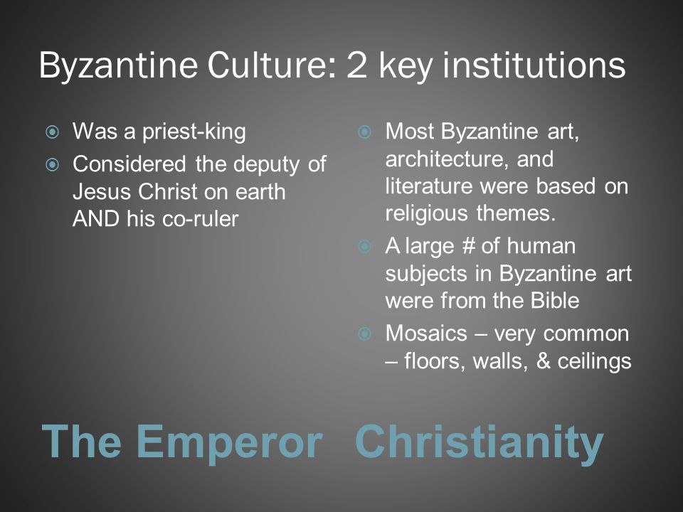 Byzantine Culture: 2 key institutions The EmperorChristianity  Was a priest-king  Considered the deputy of Jesus Christ on earth AND his co-ruler 