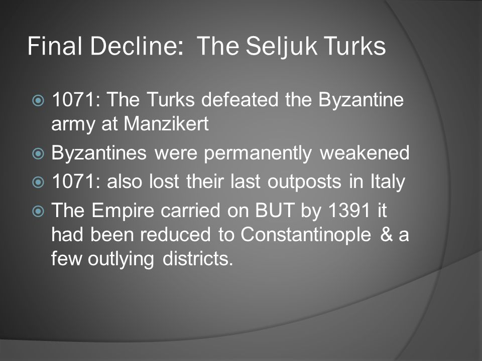 Final Decline: The Seljuk Turks  1071: The Turks defeated the Byzantine army at Manzikert  Byzantines were permanently weakened  1071: also lost th