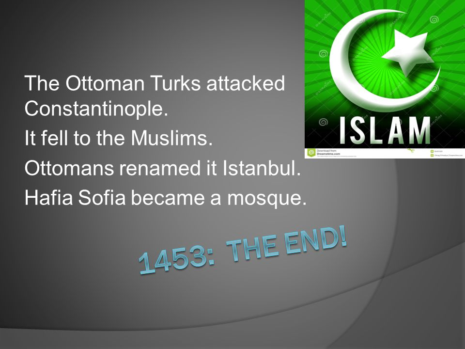 The Ottoman Turks attacked Constantinople. It fell to the Muslims. Ottomans renamed it Istanbul. Hafia Sofia became a mosque.
