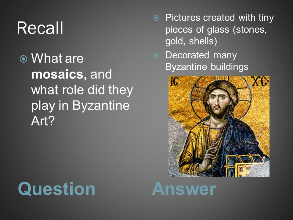 Recall QuestionAnswer  What are mosaics, and what role did they play in Byzantine Art?  Pictures created with tiny pieces of glass (stones, gold, sh