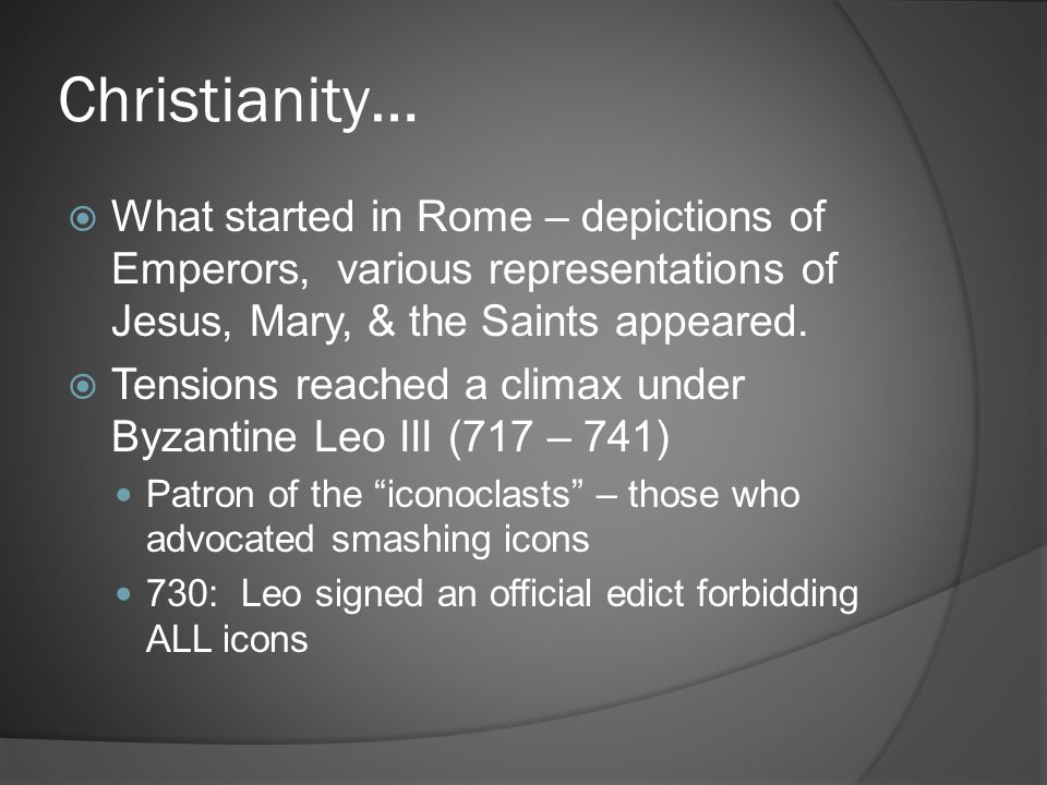 Christianity…  What started in Rome – depictions of Emperors, various representations of Jesus, Mary, & the Saints appeared.  Tensions reached a cli