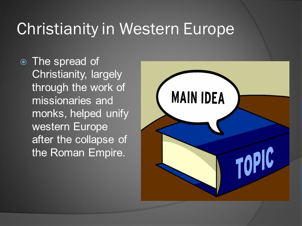 Christianity in Western Europe  The spread of Christianity, largely through the work of missionaries and monks, helped unify western Europe after the