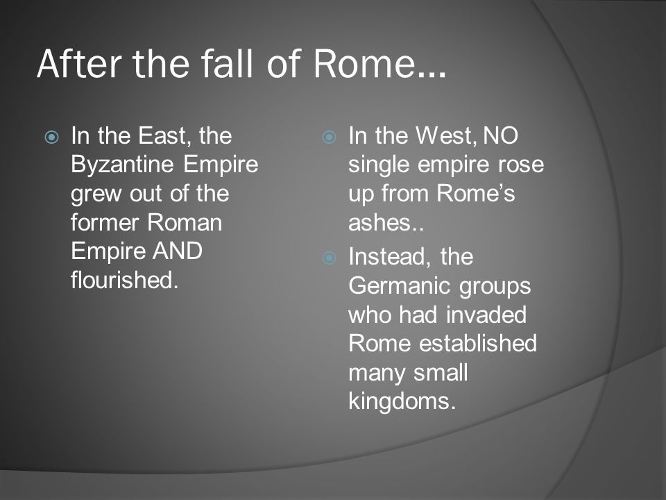 After the fall of Rome…  In the East, the Byzantine Empire grew out of the former Roman Empire AND flourished.  In the West, NO single empire rose u