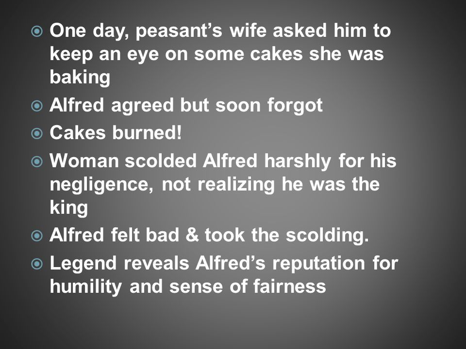  One day, peasant's wife asked him to keep an eye on some cakes she was baking  Alfred agreed but soon forgot  Cakes burned!  Woman scolded Alfred