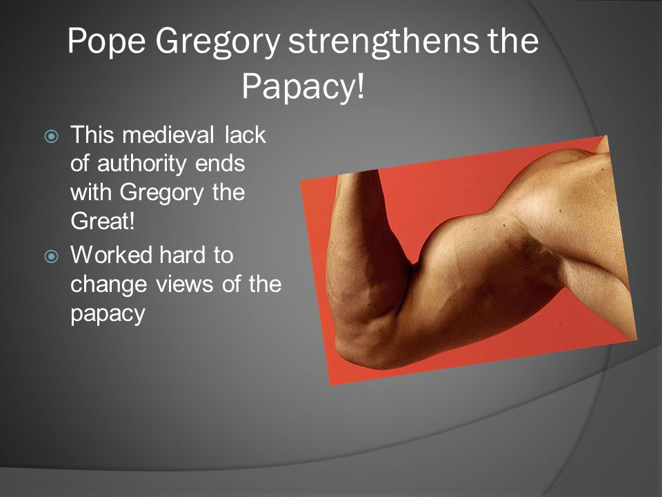 Pope Gregory strengthens the Papacy!  This medieval lack of authority ends with Gregory the Great!  Worked hard to change views of the papacy