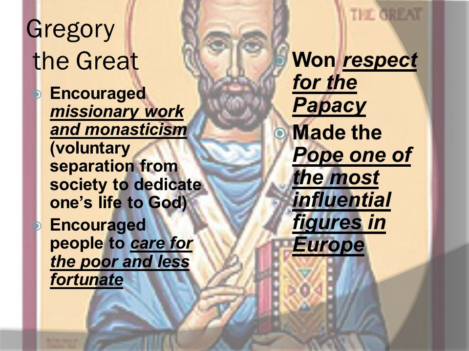 Gregory the Great  Encouraged missionary work and monasticism (voluntary separation from society to dedicate one's life to God)  Encouraged people t