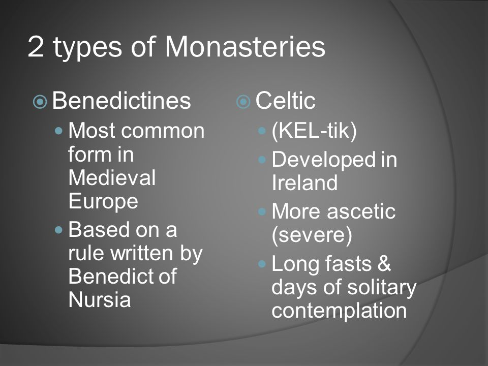 2 types of Monasteries  Benedictines Most common form in Medieval Europe Based on a rule written by Benedict of Nursia  Celtic (KEL-tik) Developed i