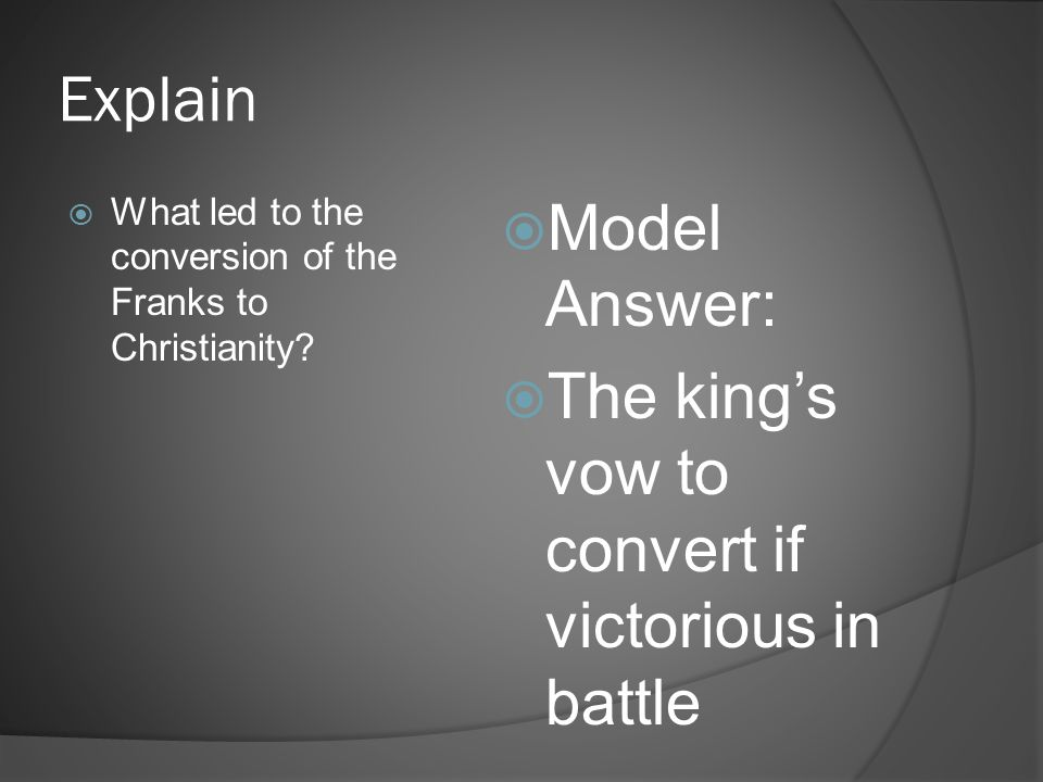 Explain  What led to the conversion of the Franks to Christianity?  Model Answer:  The king's vow to convert if victorious in battle