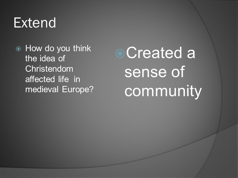 Extend  How do you think the idea of Christendom affected life in medieval Europe?  Created a sense of community