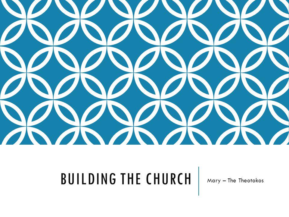 BUILDING THE CHURCH Mary – The Theotokos