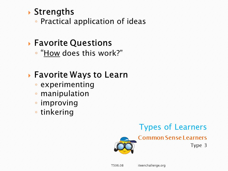 Common Sense Learners Type 3  Strengths ◦ Practical application of ideas  Favorite Questions ◦ How does this work  Favorite Ways to Learn ◦ experimenting ◦ manipulation ◦ improving ◦ tinkering T506.08 iteenchallenge.org