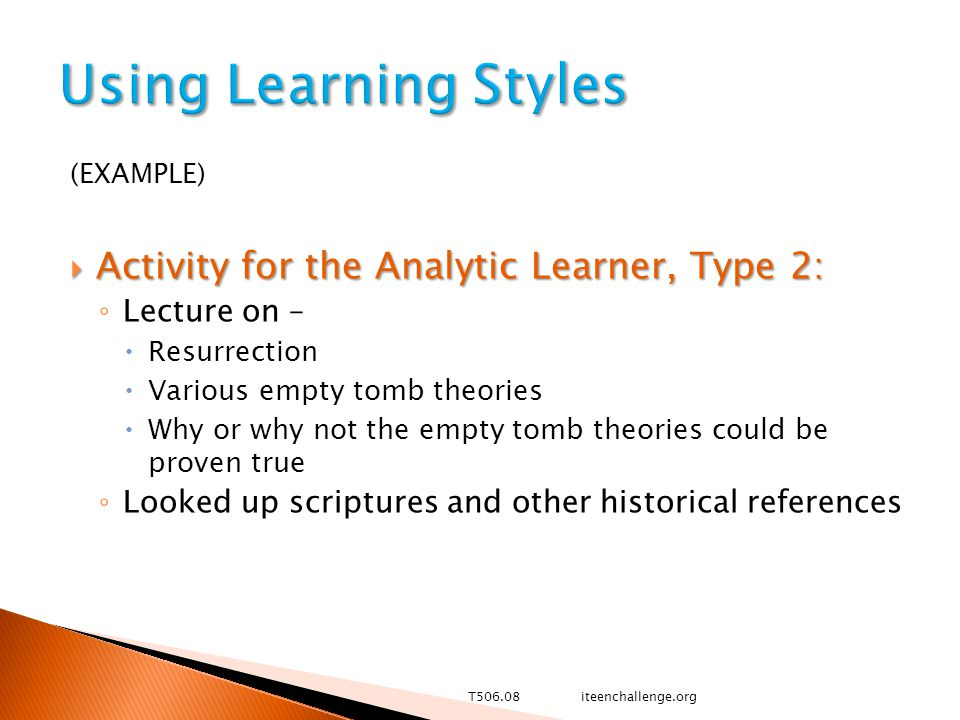 (EXAMPLE)  Activity for the Analytic Learner, Type 2: ◦ Lecture on –  Resurrection  Various empty tomb theories  Why or why not the empty tomb theories could be proven true ◦ Looked up scriptures and other historical references T506.08 iteenchallenge.org