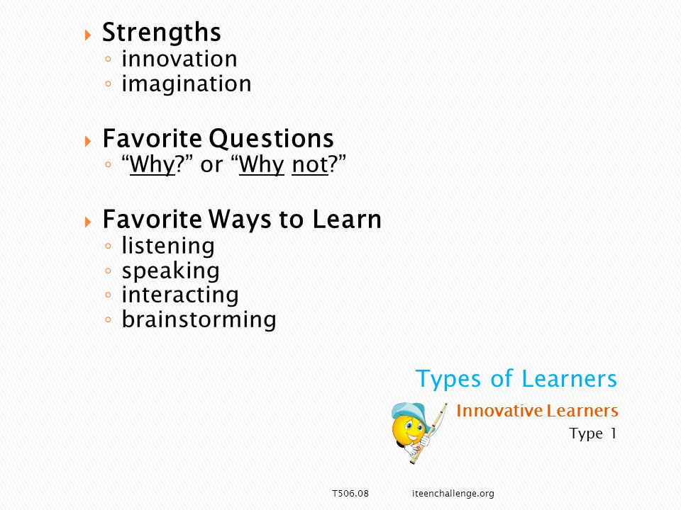 Innovative Learners Type 1  Strengths ◦ innovation ◦ imagination  Favorite Questions ◦ Why or Why not  Favorite Ways to Learn ◦ listening ◦ speaking ◦ interacting ◦ brainstorming T506.08 iteenchallenge.org