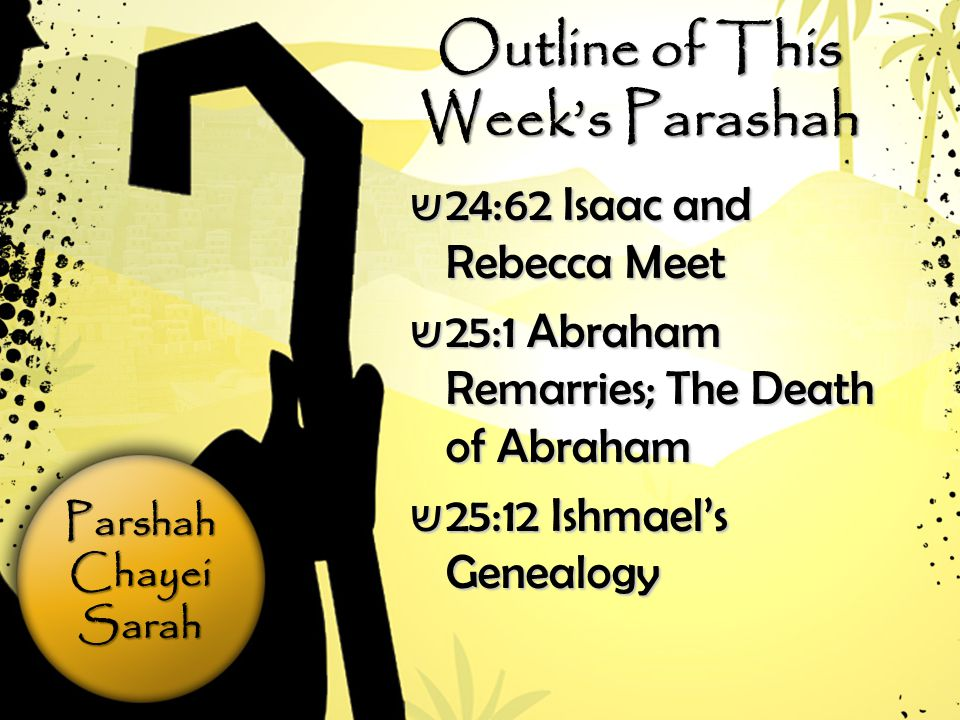 ParshahChayeiSarah Outline of This Week's Parashah ש 24:62 Isaac and Rebecca Meet ש 25:1 Abraham Remarries; The Death of Abraham ש 25:12 Ishmael's Genealogy