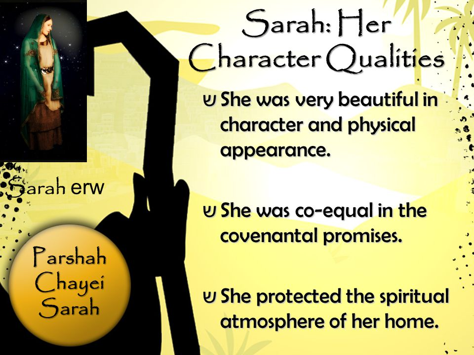 ParshahChayeiSarah Sarah: Her Character Qualities ש She was very beautiful in character and physical appearance.