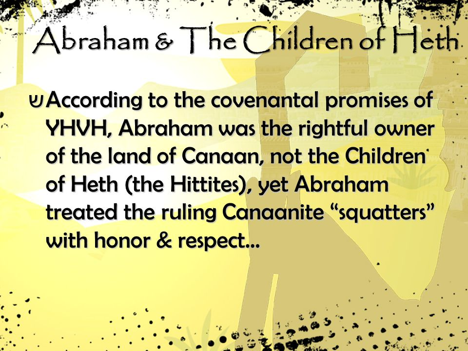 Abraham & The Children of Heth שAשAשAשAccording to the covenantal promises of YHVH, Abraham was the rightful owner of the land of Canaan, not the Children of Heth (the Hittites), yet Abraham treated the ruling Canaanite squatters with honor & respect…