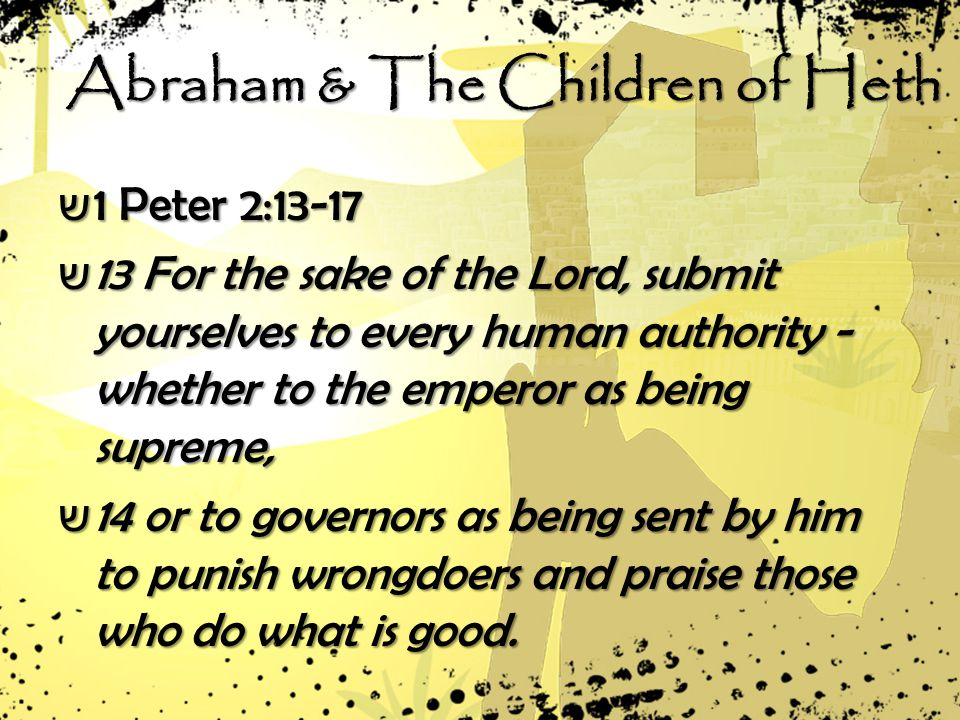 ש 1 Peter 2:13-17 ש 13 For the sake of the Lord, submit yourselves to every human authority - whether to the emperor as being supreme, ש 14 or to governors as being sent by him to punish wrongdoers and praise those who do what is good.